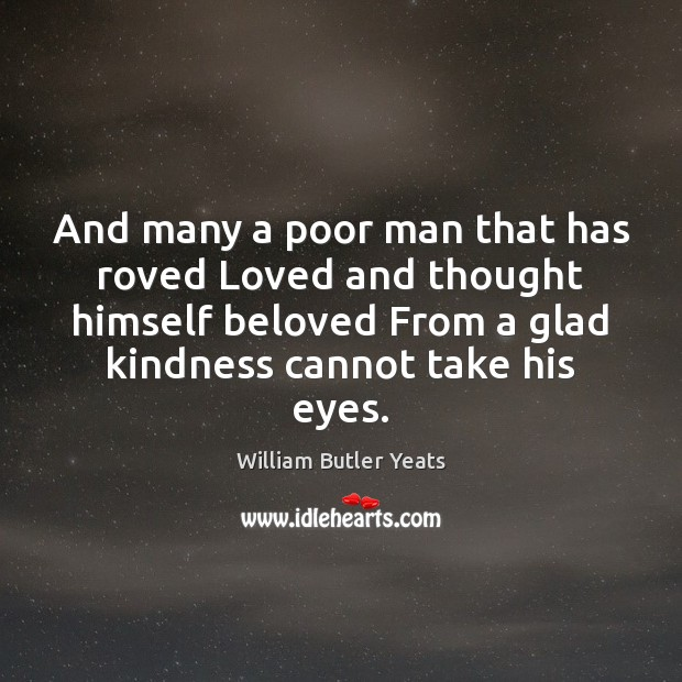And many a poor man that has roved Loved and thought himself William Butler Yeats Picture Quote