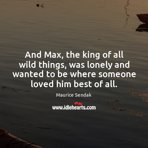 And Max, the king of all wild things, was lonely and wanted Lonely Quotes Image