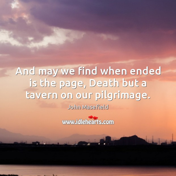 And may we find when ended is the page, Death but a tavern on our pilgrimage. John Masefield Picture Quote
