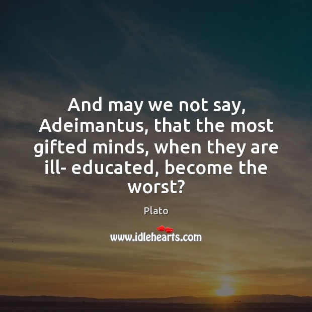 And may we not say, Adeimantus, that the most gifted minds, when Image