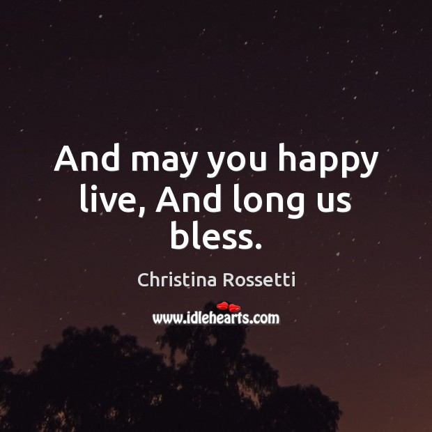 And may you happy live, And long us bless. Christina Rossetti Picture Quote