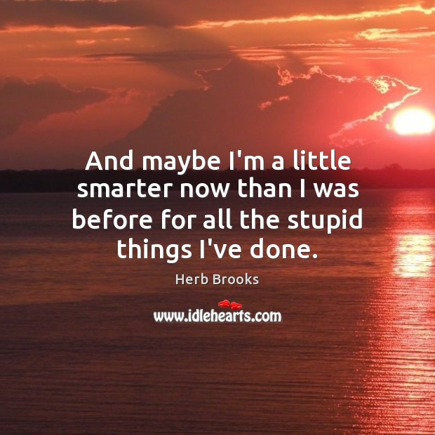 And maybe I'm a little smarter now than I was before for all the stupid things I've done. Image