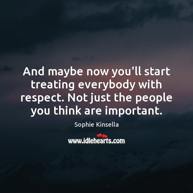 Image, And maybe now you'll start treating everybody with respect. Not just the