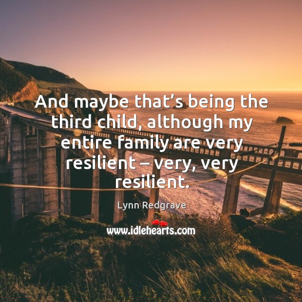 And maybe that's being the third child, although my entire family are very resilient – very, very resilient. Image
