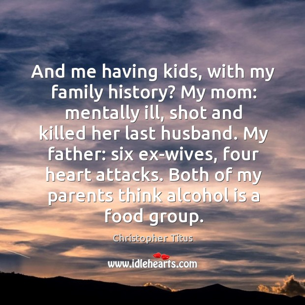 And me having kids, with my family history? My mom: mentally ill, Alcohol Quotes Image