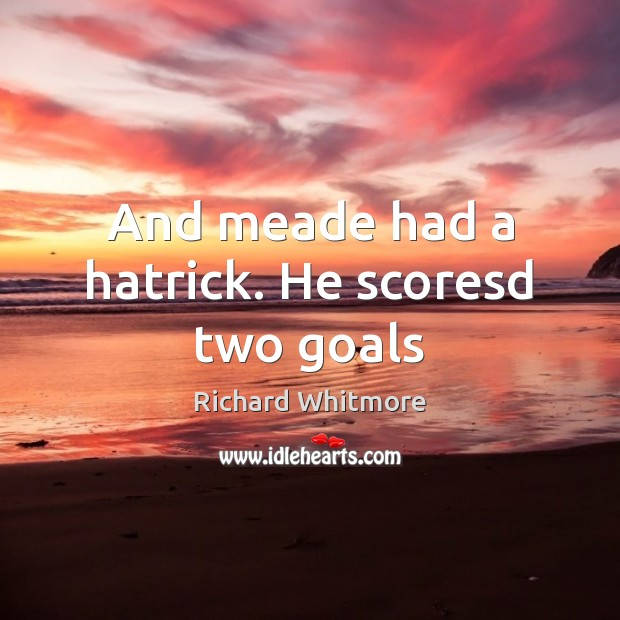 And meade had a hatrick. He scoresd two goals Image