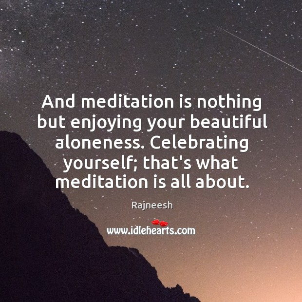Image, And meditation is nothing but enjoying your beautiful aloneness. Celebrating yourself; that's