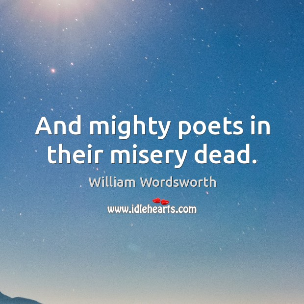 And mighty poets in their misery dead. William Wordsworth Picture Quote