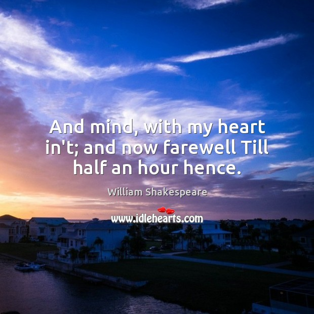 And mind, with my heart in't; and now farewell Till half an hour hence. Image