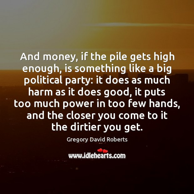 And money, if the pile gets high enough, is something like a Gregory David Roberts Picture Quote