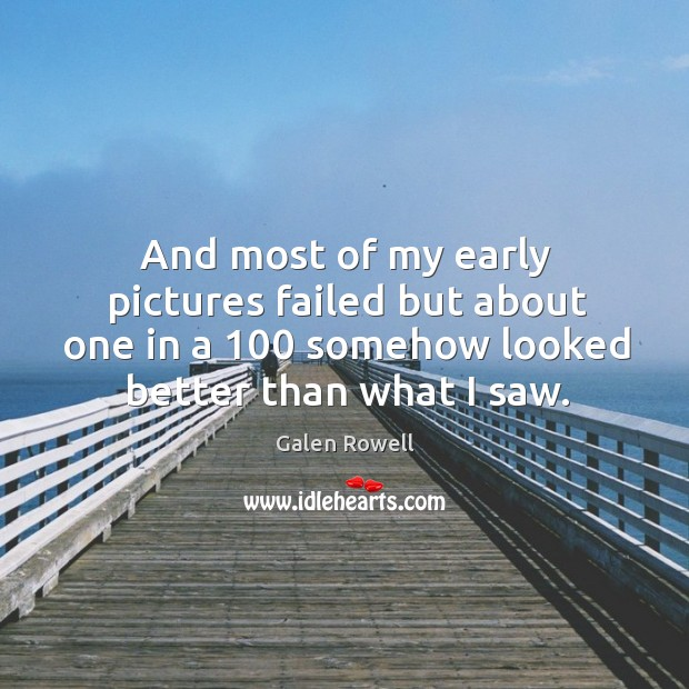 And most of my early pictures failed but about one in a 100 somehow looked better than what I saw. Galen Rowell Picture Quote
