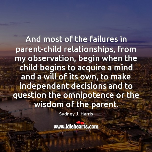And most of the failures in parent-child relationships, from my observation, begin Sydney J. Harris Picture Quote