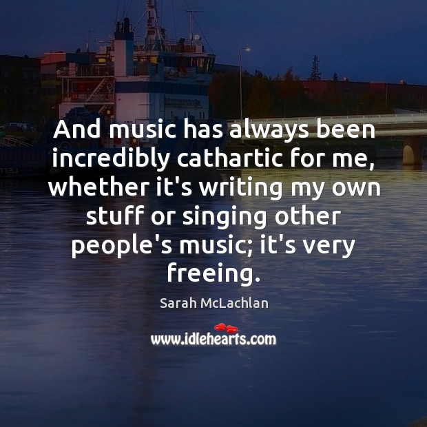 And music has always been incredibly cathartic for me, whether it's writing Image