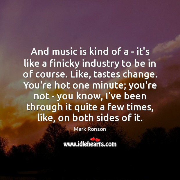 And music is kind of a – it's like a finicky industry Mark Ronson Picture Quote