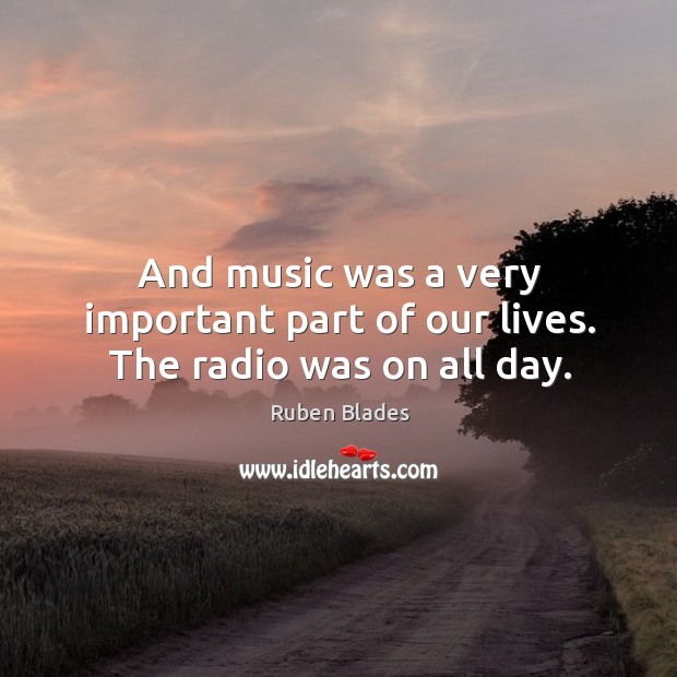 And music was a very important part of our lives. The radio was on all day. Ruben Blades Picture Quote