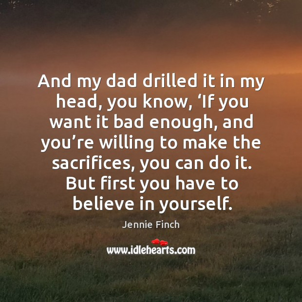 And my dad drilled it in my head, you know, 'if you want it bad enough Jennie Finch Picture Quote