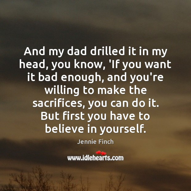 And my dad drilled it in my head, you know, 'If you Jennie Finch Picture Quote