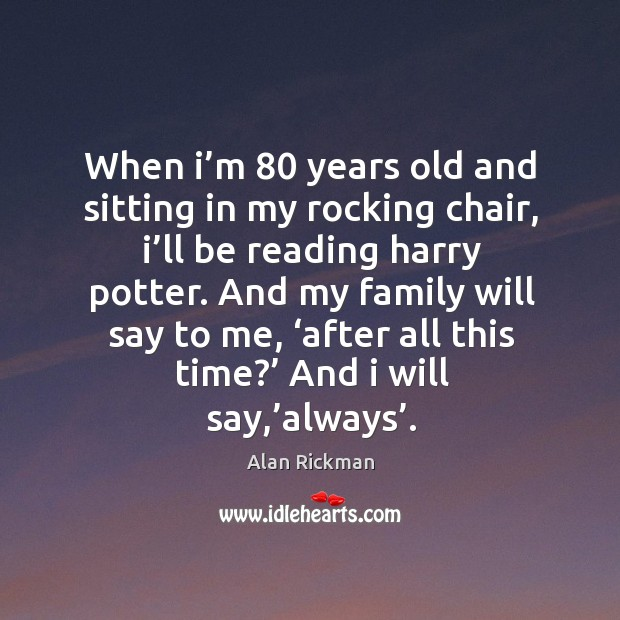 And my family will say to me, 'after all this time?' and I will say,'always'. Image