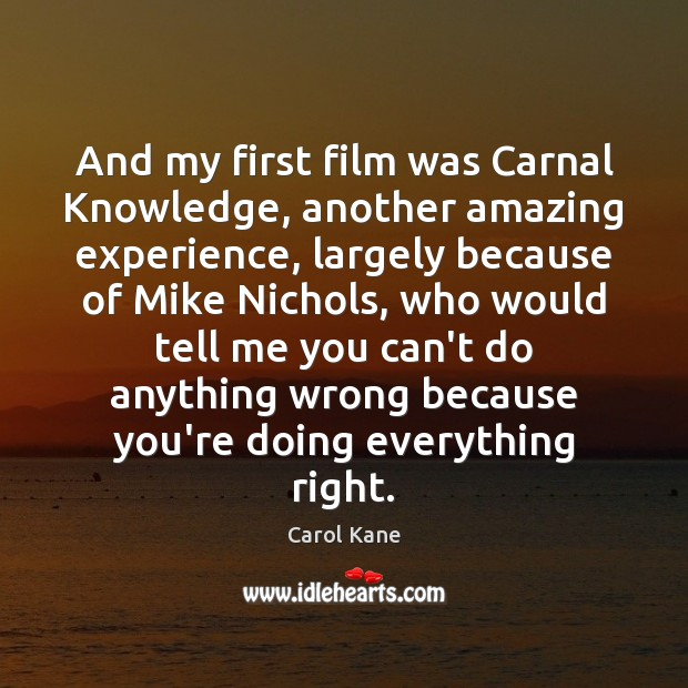And my first film was Carnal Knowledge, another amazing experience, largely because Carol Kane Picture Quote