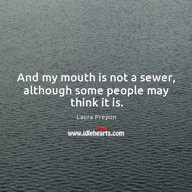 And my mouth is not a sewer, although some people may think it is. Laura Prepon Picture Quote