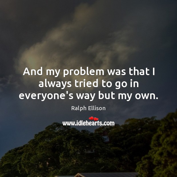 And my problem was that I always tried to go in everyone's way but my own. Ralph Ellison Picture Quote
