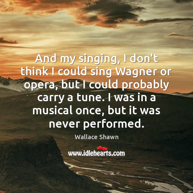Image, And my singing, I don't think I could sing Wagner or opera,