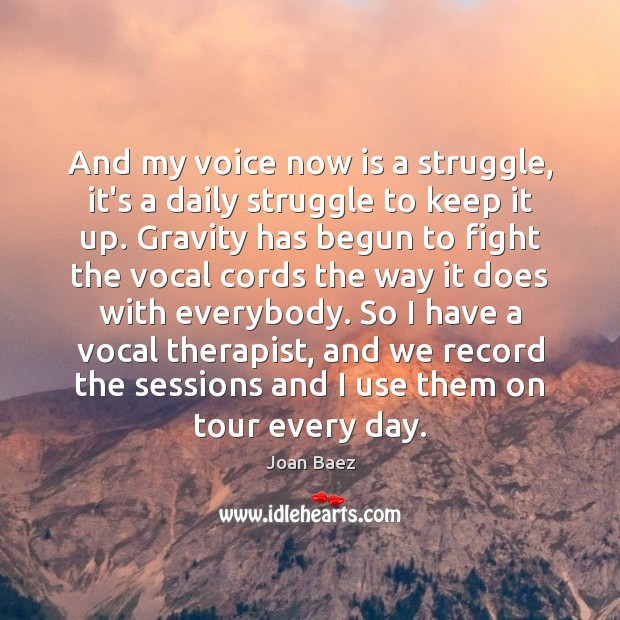 And my voice now is a struggle, it's a daily struggle to Image