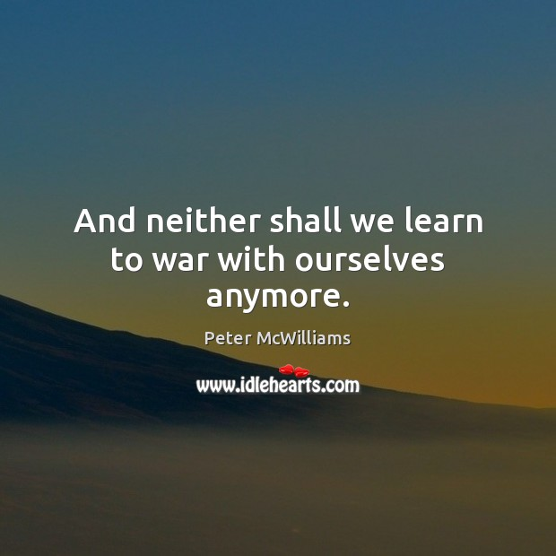 And neither shall we learn to war with ourselves anymore. Image
