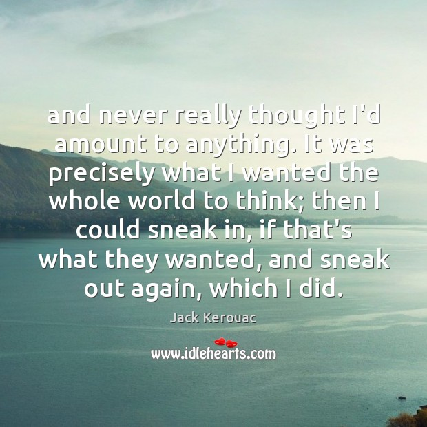 And never really thought I'd amount to anything. It was precisely what Jack Kerouac Picture Quote