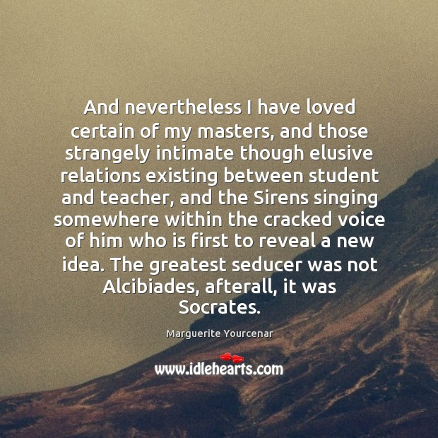 And nevertheless I have loved certain of my masters, and those strangely Marguerite Yourcenar Picture Quote