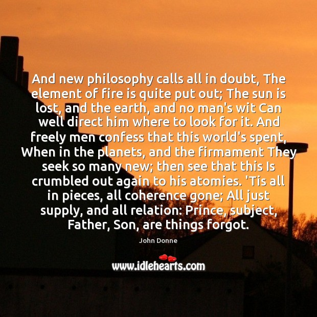 And new philosophy calls all in doubt, The element of fire is John Donne Picture Quote