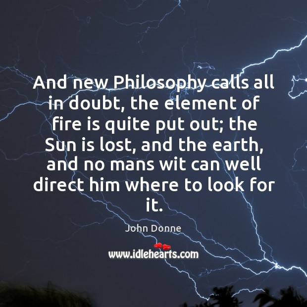 And new Philosophy calls all in doubt, the element of fire is Image