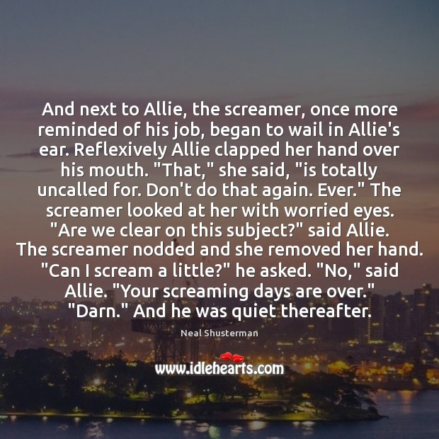 And next to Allie, the screamer, once more reminded of his job, Neal Shusterman Picture Quote