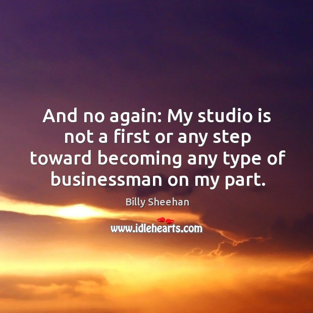 Image, And no again: my studio is not a first or any step toward becoming any type of businessman on my part.