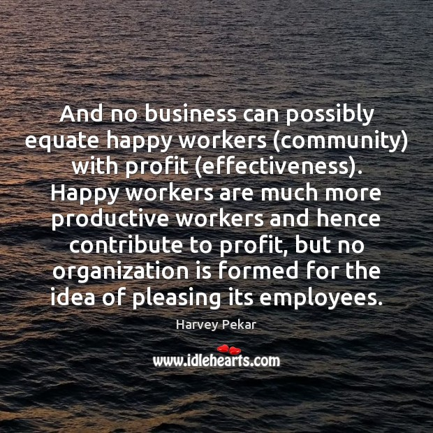 And no business can possibly equate happy workers (community) with profit (effectiveness). Harvey Pekar Picture Quote