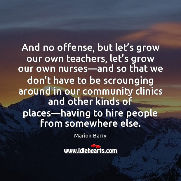 And no offense, but let's grow our own teachers, let's Image