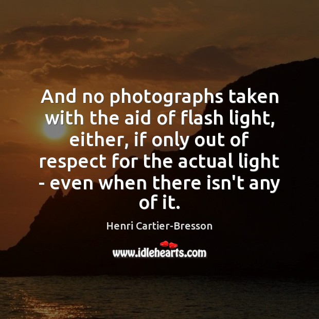 And no photographs taken with the aid of flash light, either, if Henri Cartier-Bresson Picture Quote