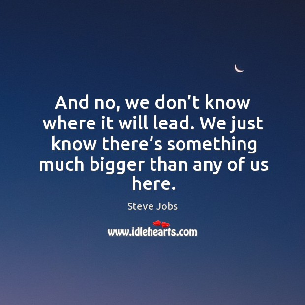 And no, we don't know where it will lead. We just know there's something much bigger than any of us here. Image