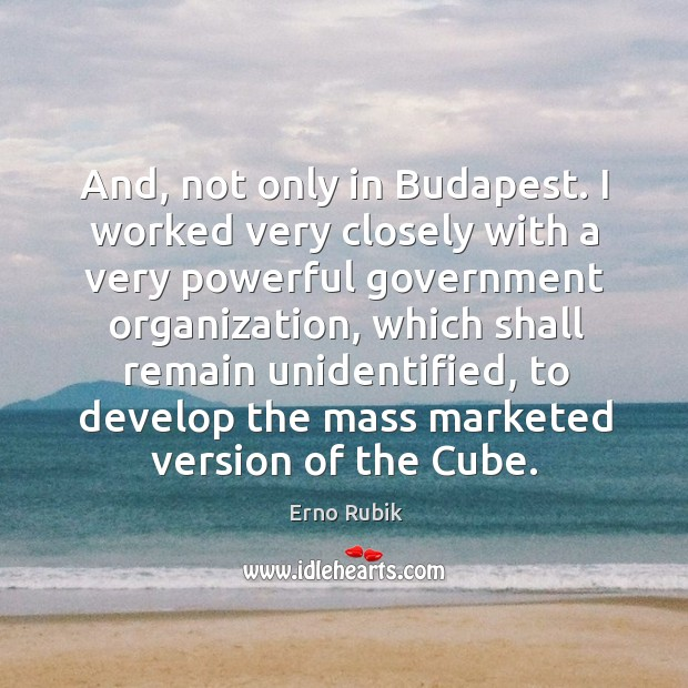 And, not only in budapest. I worked very closely with a very powerful government organization, which shall remain unidentified Erno Rubik Picture Quote