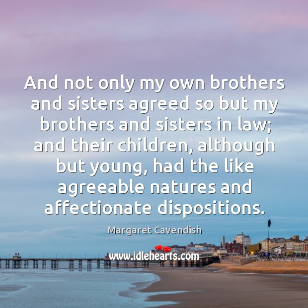 And not only my own brothers and sisters agreed so but my brothers and sisters in law Margaret Cavendish Picture Quote