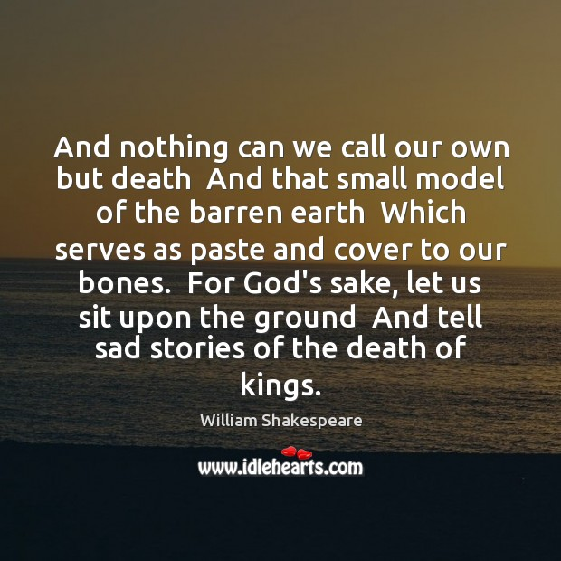 And nothing can we call our own but death  And that small Image