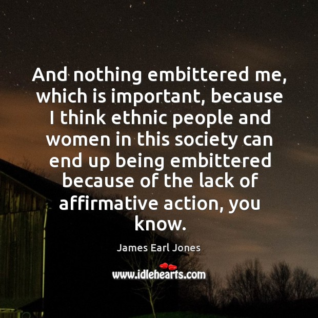 And nothing embittered me, which is important James Earl Jones Picture Quote