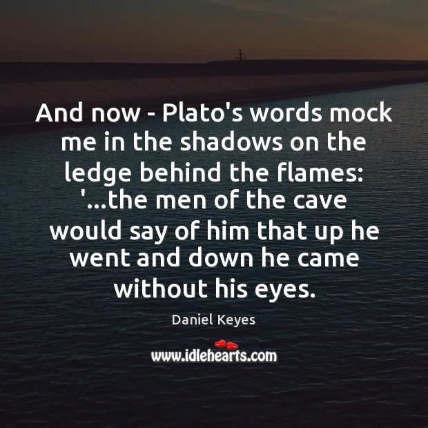 And now – Plato's words mock me in the shadows on the Daniel Keyes Picture Quote