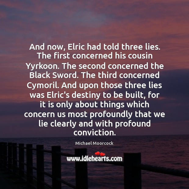 And now, Elric had told three lies. The first concerned his cousin Michael Moorcock Picture Quote