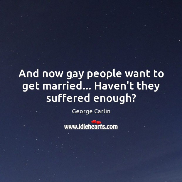 And now gay people want to get married… Haven't they suffered enough? Image