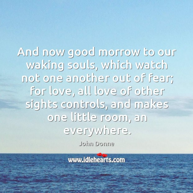 And now good morrow to our waking souls, which watch not one another out of fear; Image