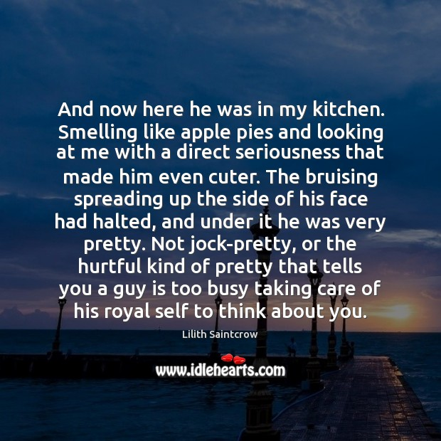 And now here he was in my kitchen. Smelling like apple pies Lilith Saintcrow Picture Quote