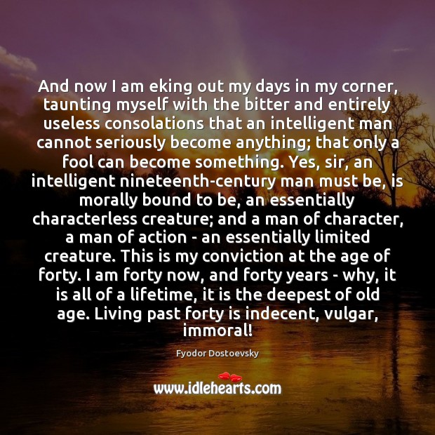 And now I am eking out my days in my corner, taunting Fyodor Dostoevsky Picture Quote