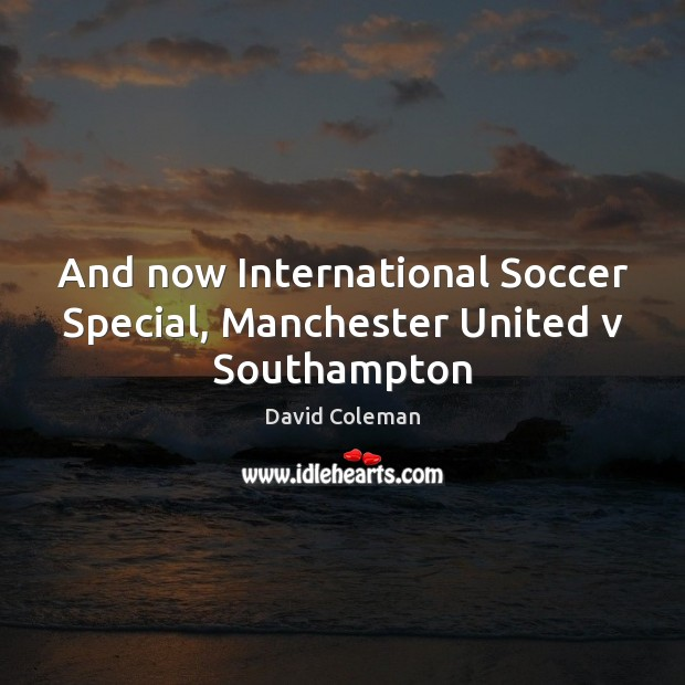 And now International Soccer Special, Manchester United v Southampton Soccer Quotes Image
