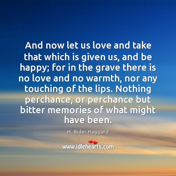 And now let us love and take that which is given us, H. Rider Haggard Picture Quote
